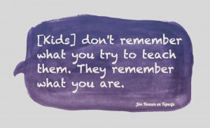 Jim Henson: Kid's don't remember what you try to teach them. They remember what you are.