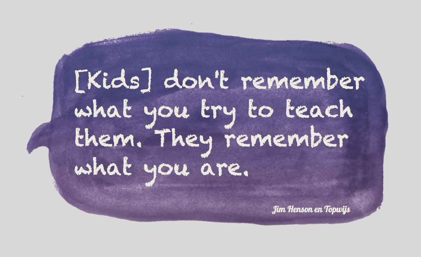 Jim Henson: Kids don't remember what you try to teach them.
