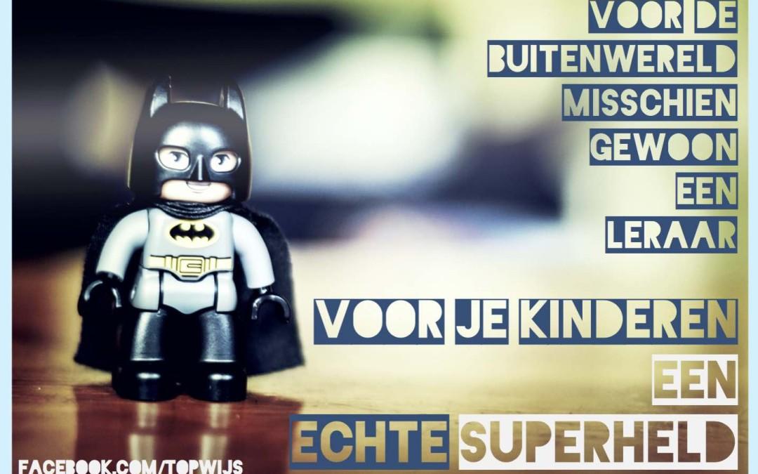 Voor de buitenwereld misschien gewoon een leraar. Voor je kinderen een echte superheld.