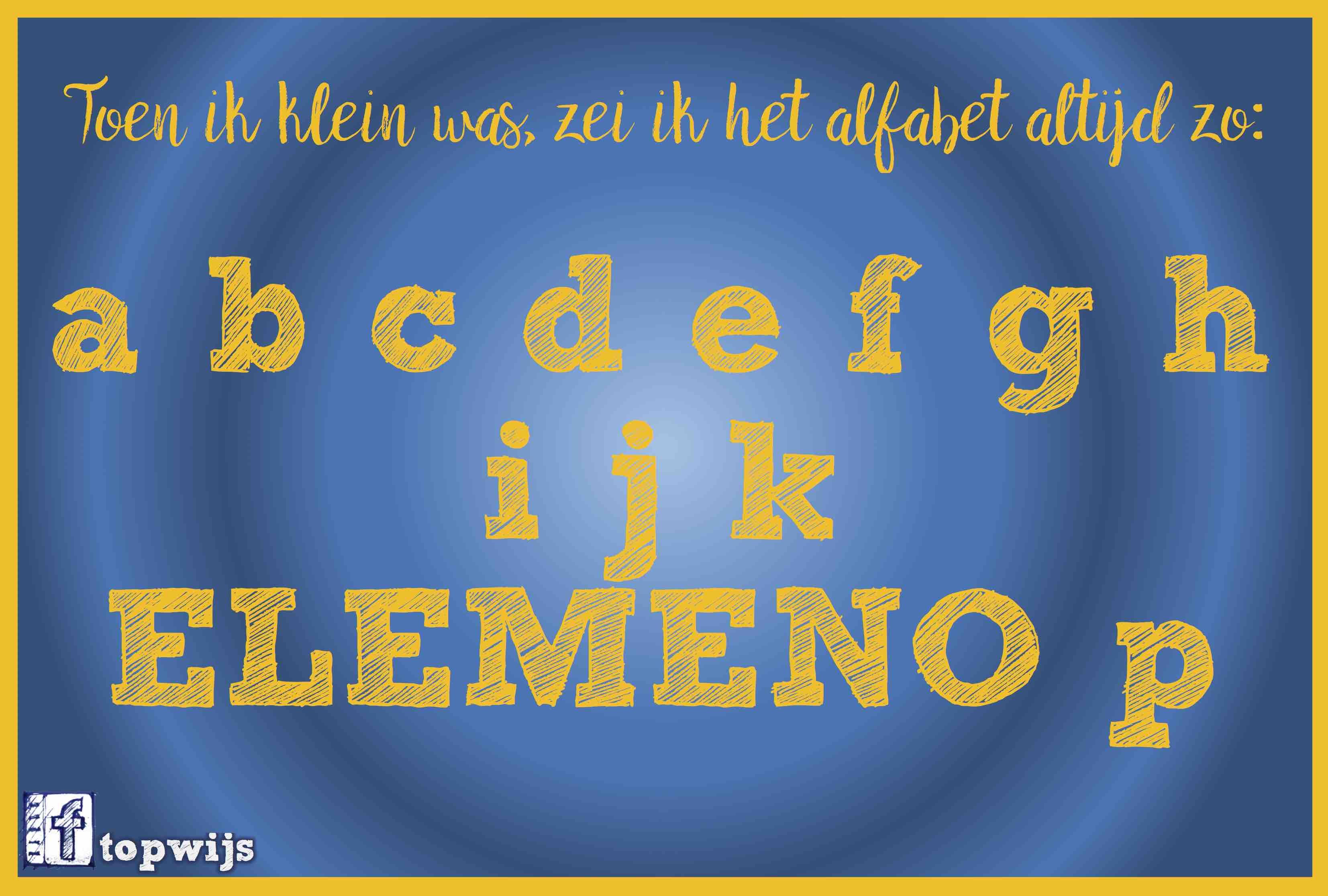 Toen ik klein was, zei ik het alfabet altijd zo:a, b, c, d, e, f, g, h, i, j, k, ELEMENO, p