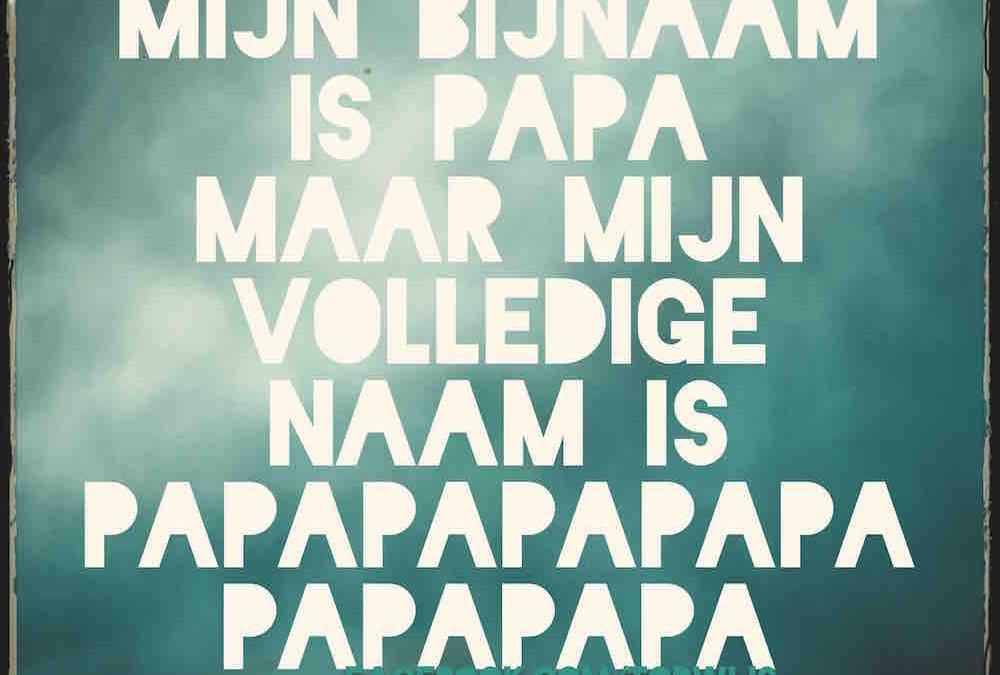 Mijn bijnaam is papa, maar mijn volledige naam is papapapapapapapa :-)
