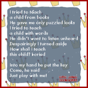 I tried to teach a child from books He gave me only puzzled looks I tried to teach a child with words He didn't want to listen unheard Despairingly I turned aside How shall I teach this child? I cried Into my hand he put the key Come, he said Just play with me!